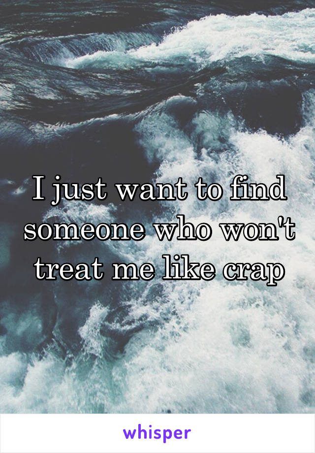 I just want to find someone who won't treat me like crap