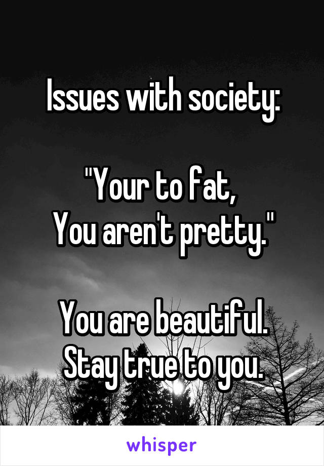 """Issues with society:  """"Your to fat,  You aren't pretty.""""  You are beautiful. Stay true to you."""