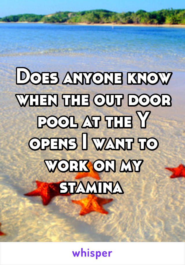 Does anyone know when the out door pool at the Y opens I want to work on my stamina