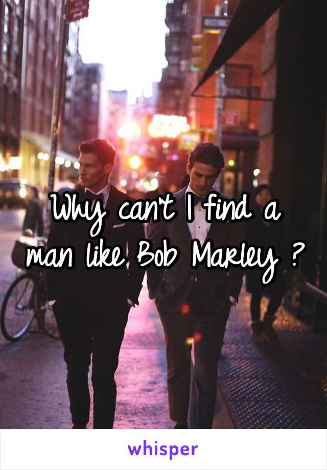 Why can't I find a man like Bob Marley ?