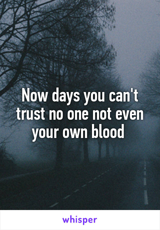 Now days you can't trust no one not even your own blood