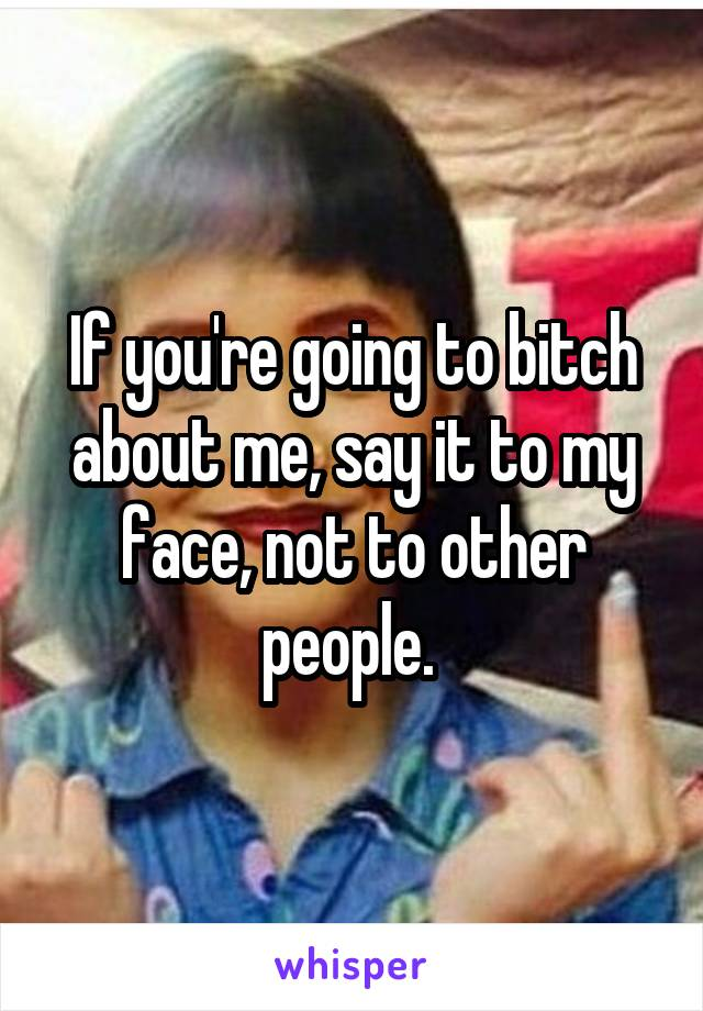 If you're going to bitch about me, say it to my face, not to other people.