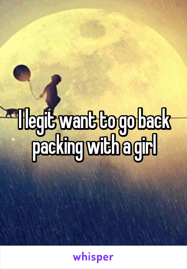I legit want to go back packing with a girl