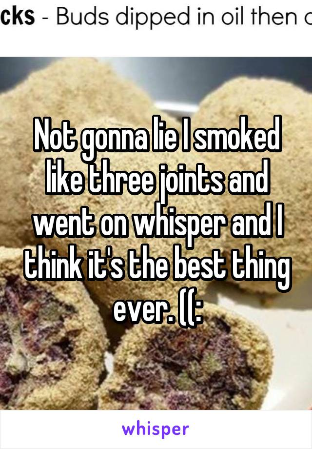 Not gonna lie I smoked like three joints and went on whisper and I think it's the best thing ever. ((: