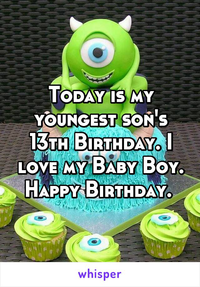 Today is my youngest son's 13th Birthday. I love my Baby Boy. Happy Birthday.