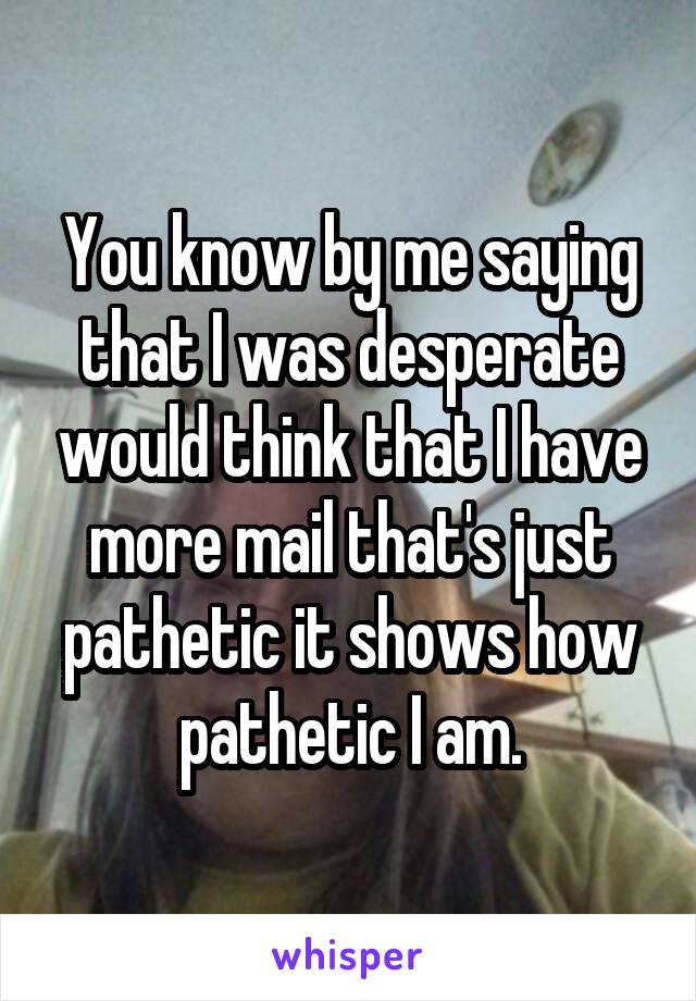 You know by me saying that I was desperate would think that I have more mail that's just pathetic it shows how pathetic I am.