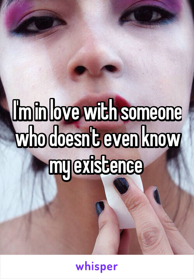 I'm in love with someone who doesn't even know my existence