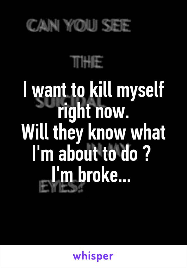I want to kill myself right now. Will they know what I'm about to do ?  I'm broke...