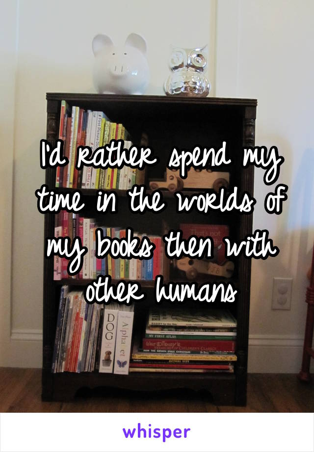 I'd rather spend my time in the worlds of my books then with other humans