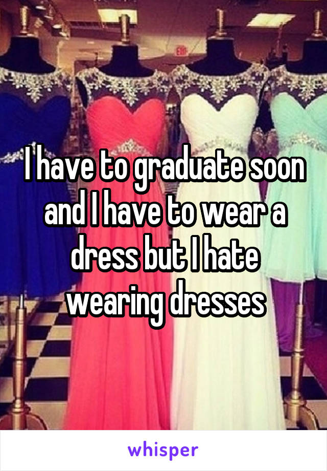 I have to graduate soon and I have to wear a dress but I hate wearing dresses