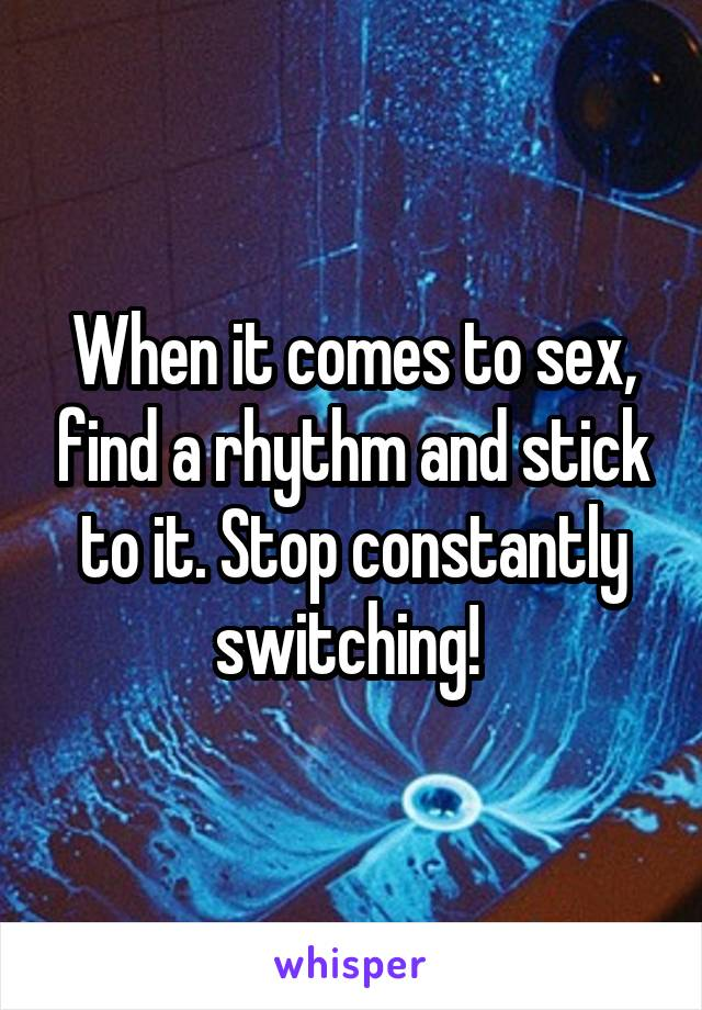 When it comes to sex, find a rhythm and stick to it. Stop constantly switching!