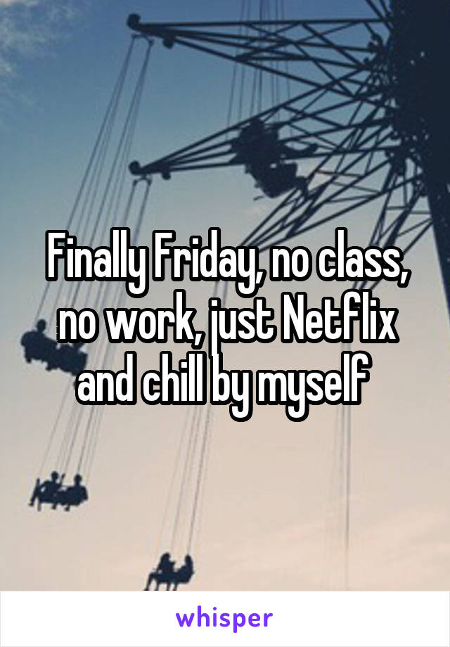 Finally Friday, no class, no work, just Netflix and chill by myself