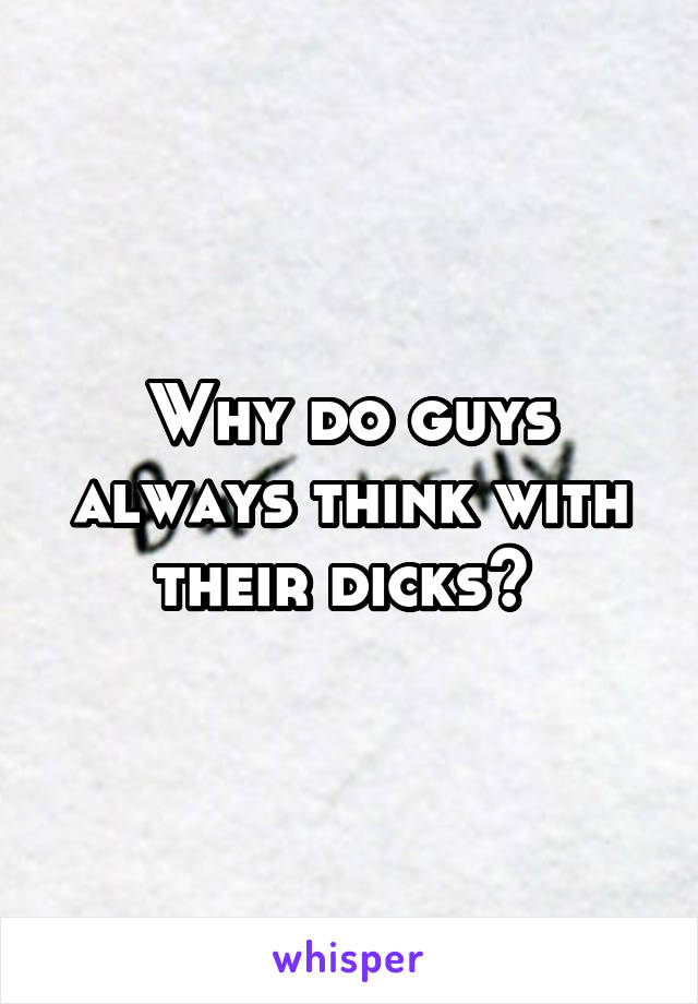 Why do guys always think with their dicks?