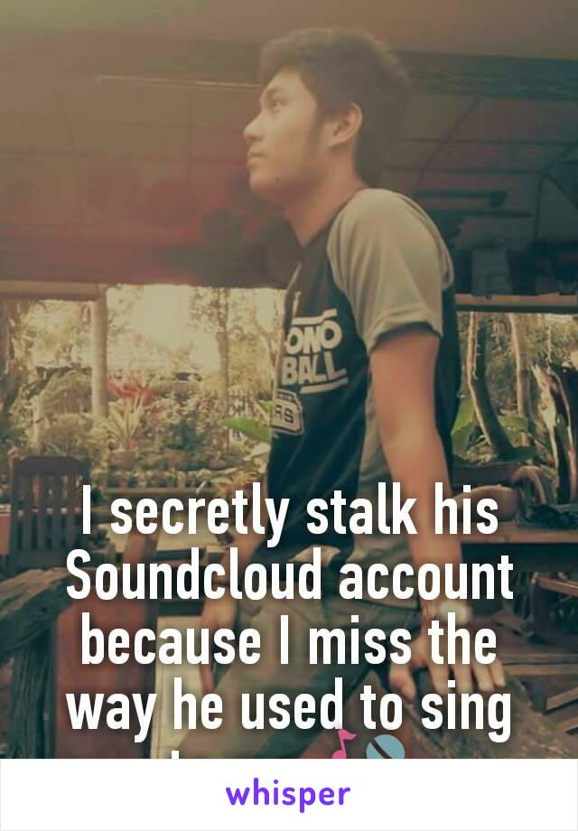 I secretly stalk his Soundcloud account because I miss the way he used to sing to me. 🎤