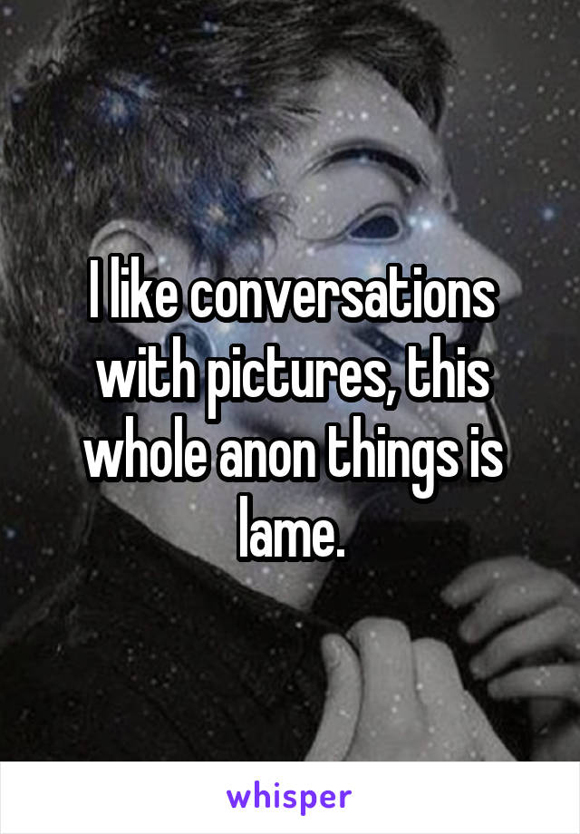 I like conversations with pictures, this whole anon things is lame.