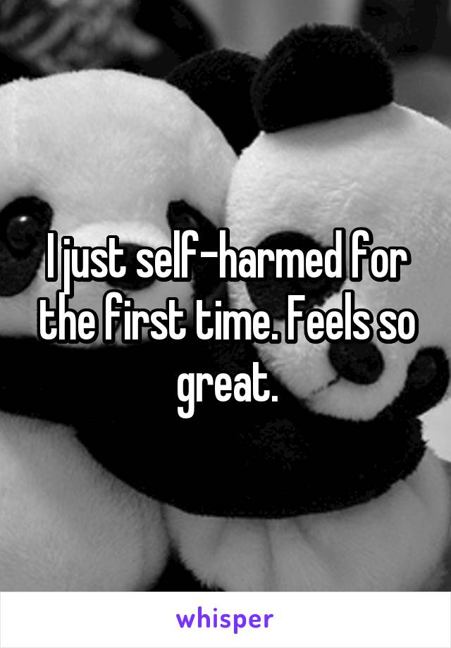 I just self-harmed for the first time. Feels so great.