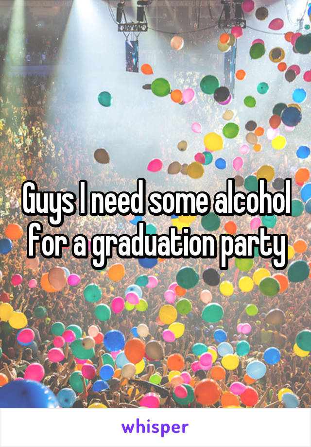 Guys I need some alcohol for a graduation party