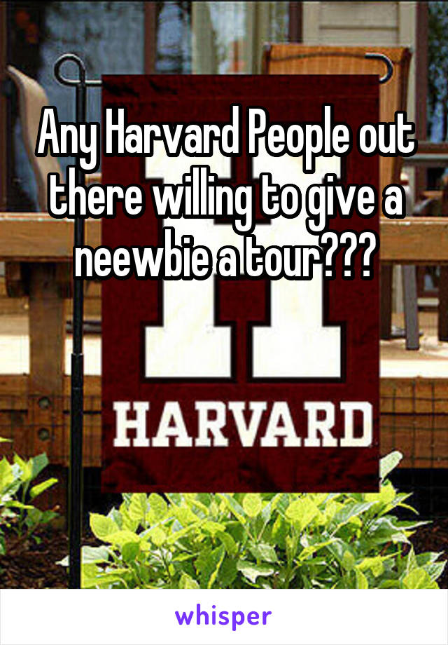 Any Harvard People out there willing to give a neewbie a tour???