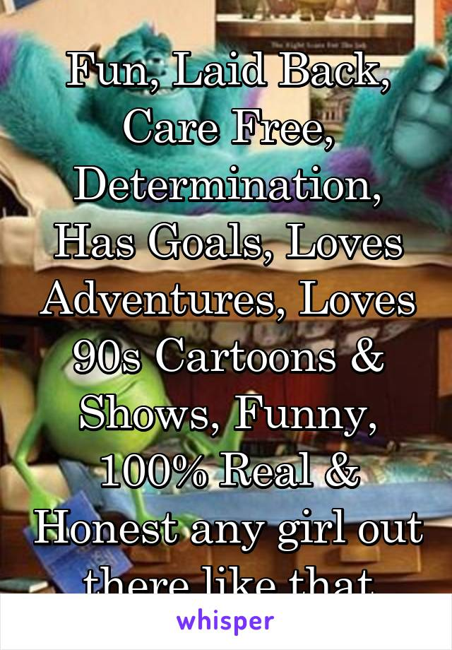 Fun, Laid Back, Care Free, Determination, Has Goals, Loves Adventures, Loves 90s Cartoons & Shows, Funny, 100% Real & Honest any girl out there like that