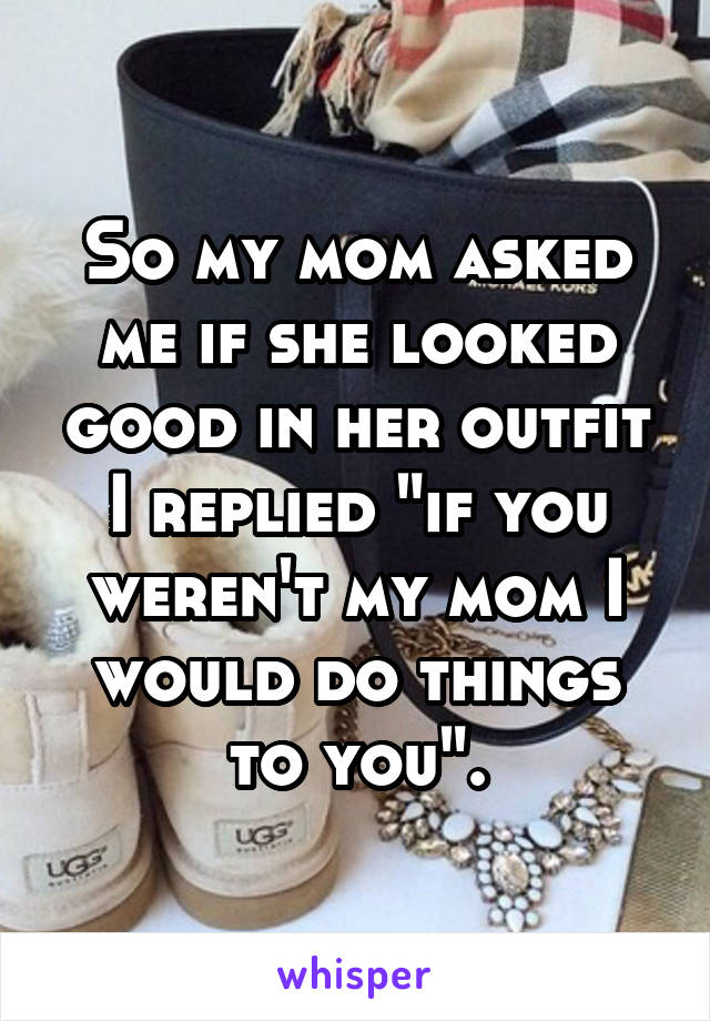 """So my mom asked me if she looked good in her outfit I replied """"if you weren't my mom I would do things to you""""."""