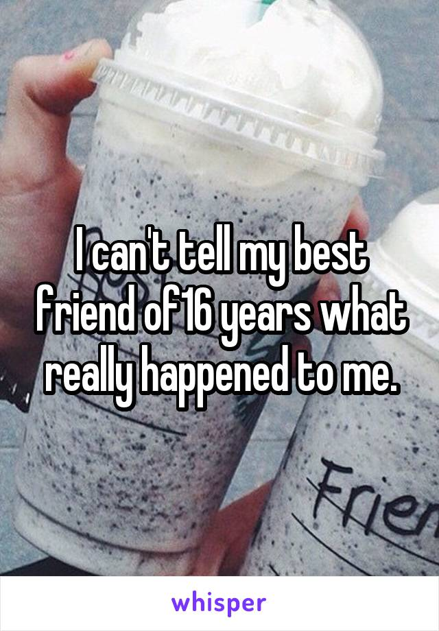 I can't tell my best friend of16 years what really happened to me.