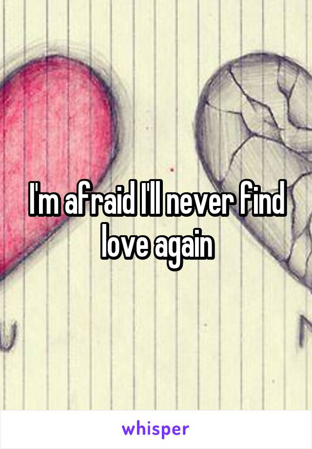 I'm afraid I'll never find love again