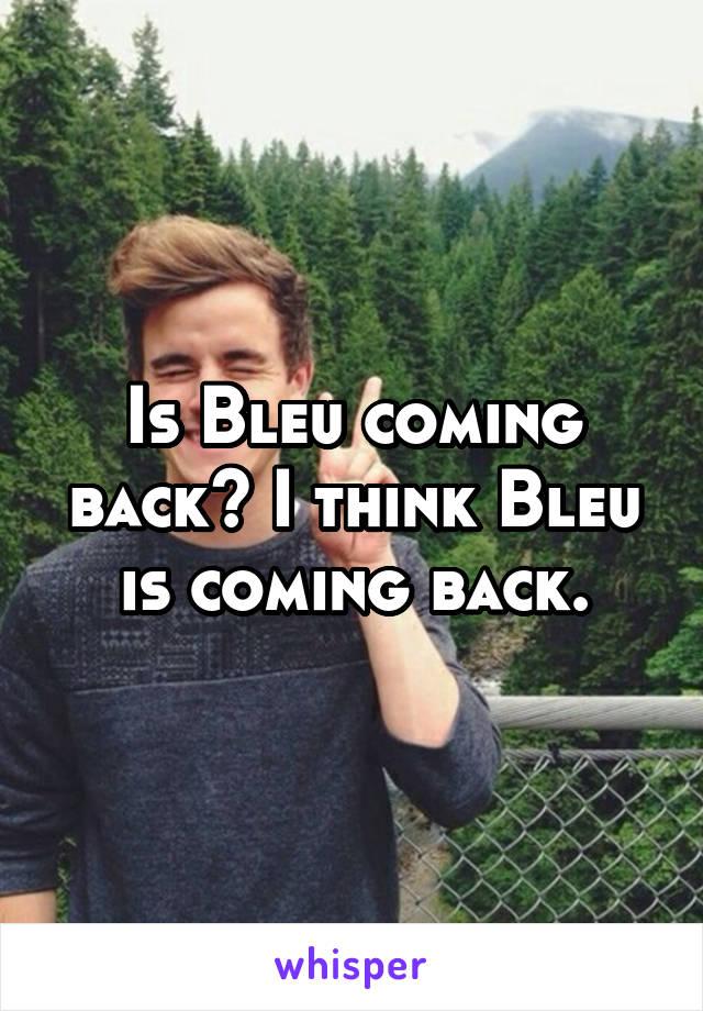 Is Bleu coming back? I think Bleu is coming back.