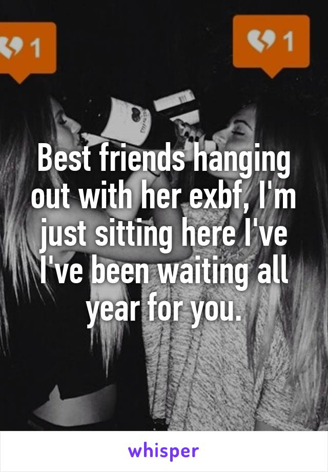 Best friends hanging out with her exbf, I'm just sitting here I've I've been waiting all year for you.