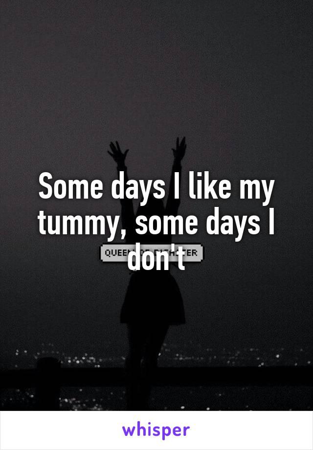 Some days I like my tummy, some days I don't