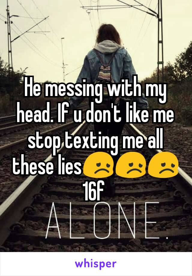 He messing with my head. If u don't like me stop texting me all these lies😞😞😞 16f