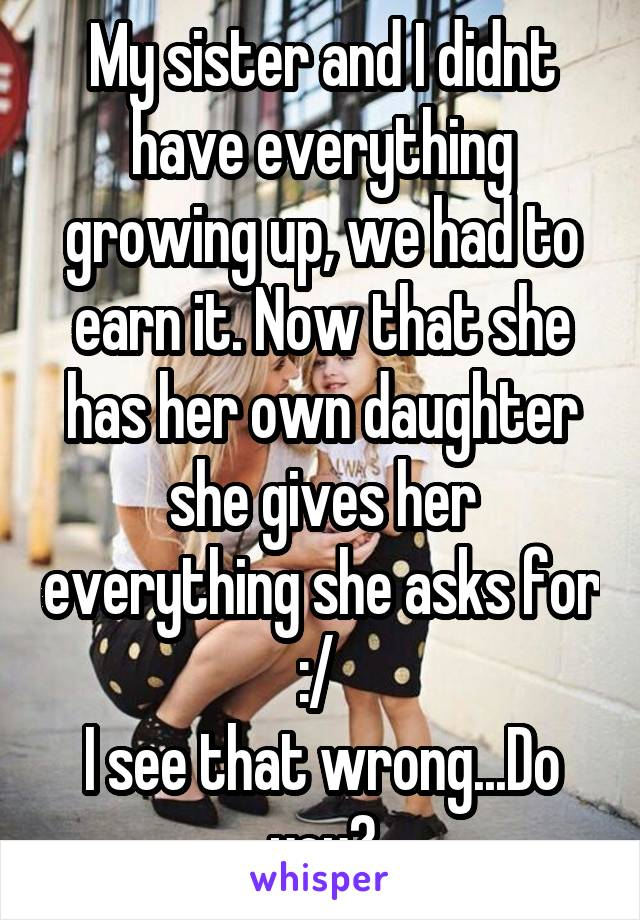 My sister and I didnt have everything growing up, we had to earn it. Now that she has her own daughter she gives her everything she asks for :/  I see that wrong...Do you?