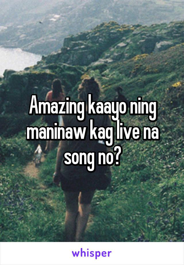 Amazing kaayo ning maninaw kag live na song no?
