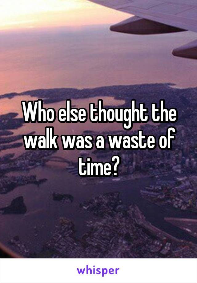 Who else thought the walk was a waste of time?
