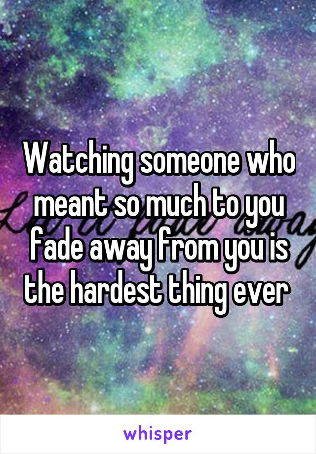 Watching someone who meant so much to you fade away from you is the hardest thing ever
