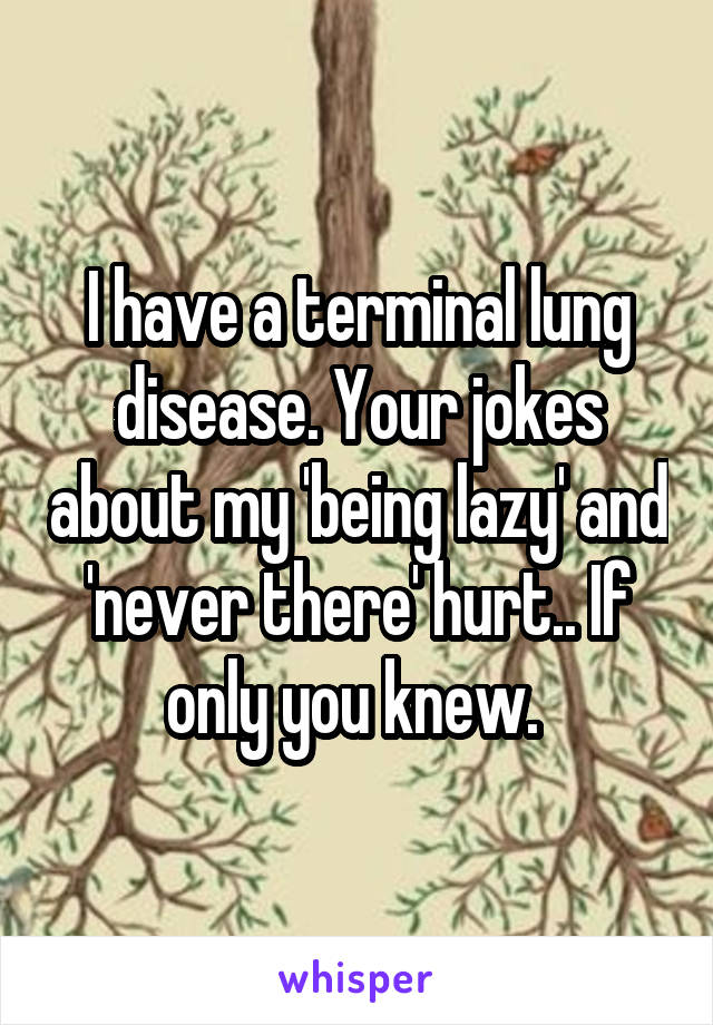 I have a terminal lung disease. Your jokes about my 'being lazy' and 'never there' hurt.. If only you knew.