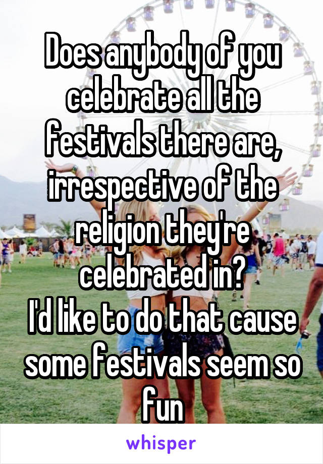 Does anybody of you celebrate all the festivals there are, irrespective of the religion they're celebrated in? I'd like to do that cause some festivals seem so fun