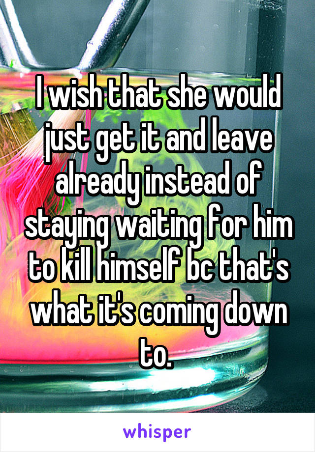 I wish that she would just get it and leave already instead of staying waiting for him to kill himself bc that's what it's coming down to.