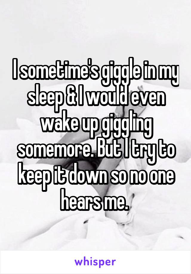 I sometime's giggle in my sleep & I would even wake up giggling somemore. But I try to keep it down so no one hears me.