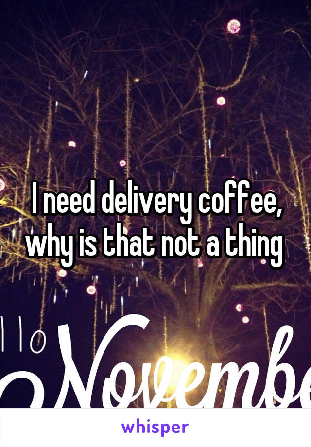 I need delivery coffee, why is that not a thing