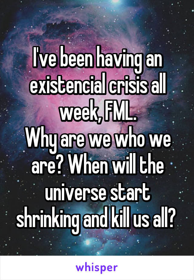 I've been having an existencial crisis all week, FML. Why are we who we are? When will the universe start shrinking and kill us all?