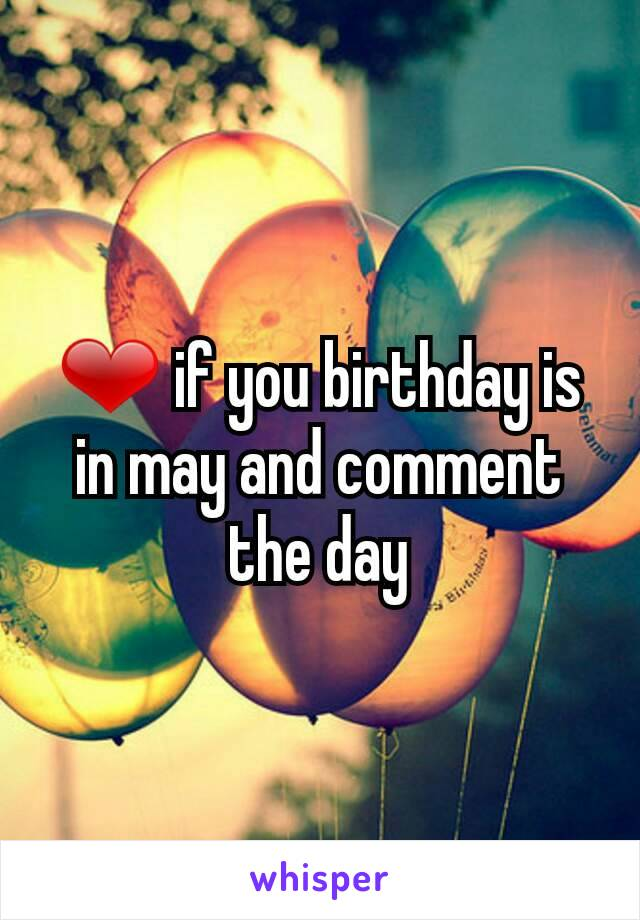 ❤ if you birthday is in may and comment the day