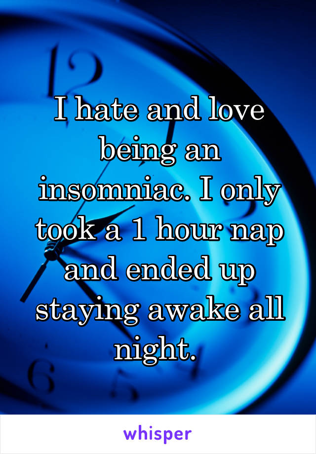 I hate and love being an insomniac. I only took a 1 hour nap and ended up staying awake all night.