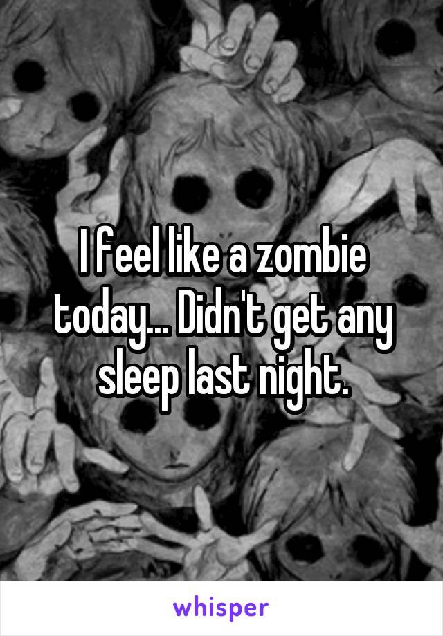 I feel like a zombie today... Didn't get any sleep last night.