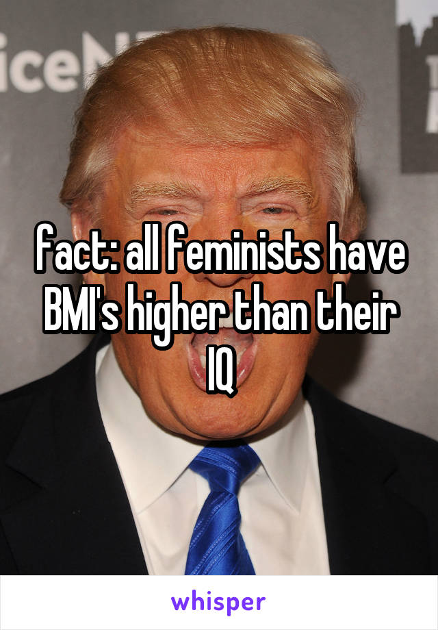 fact: all feminists have BMI's higher than their IQ