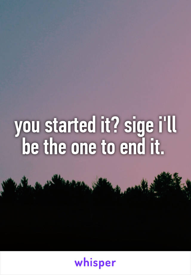 you started it? sige i'll be the one to end it.