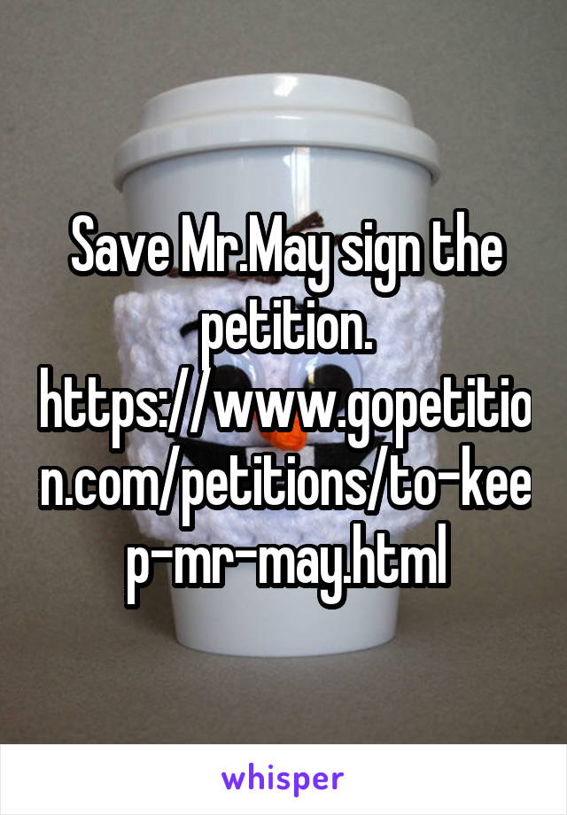 Save Mr.May sign the petition. https://www.gopetition.com/petitions/to-keep-mr-may.html