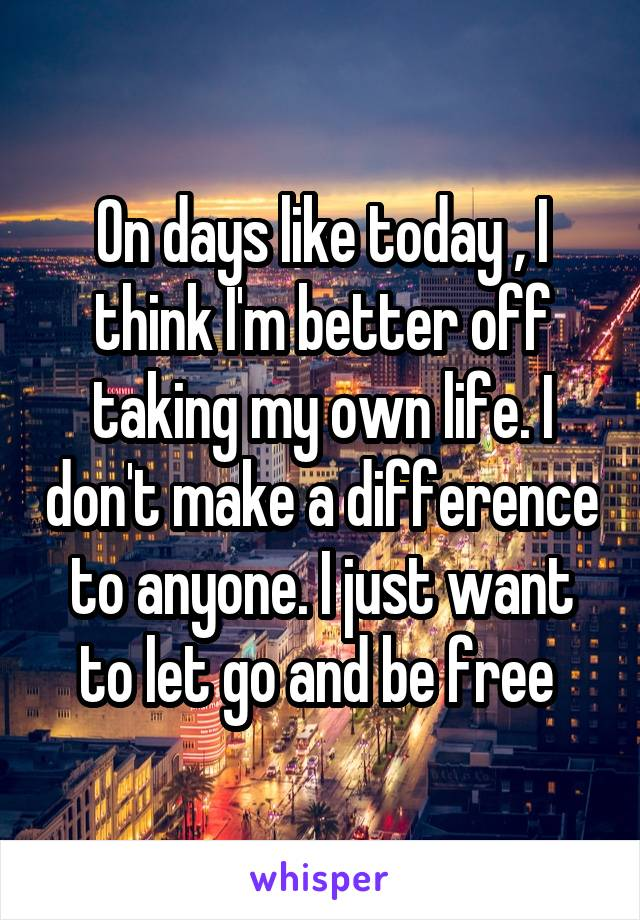 On days like today , I think I'm better off taking my own life. I don't make a difference to anyone. I just want to let go and be free