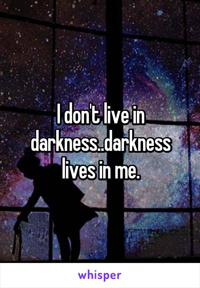 I don't live in darkness..darkness lives in me.