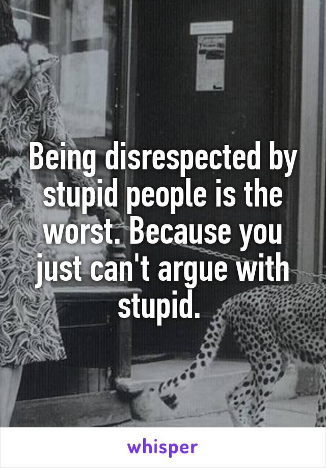 Being disrespected by stupid people is the worst. Because you just can't argue with stupid.