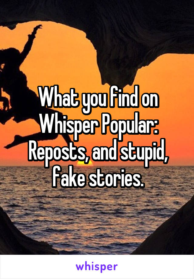 What you find on Whisper Popular: Reposts, and stupid, fake stories.